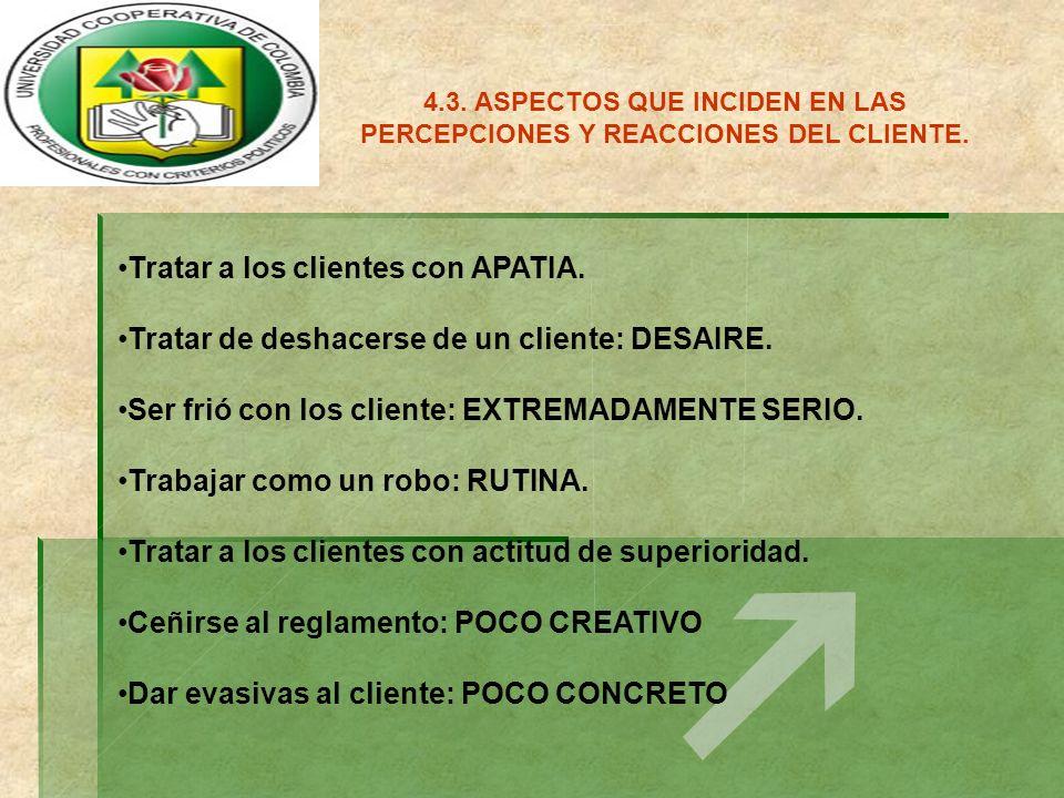 4.3. ASPECTOS QUE INCIDEN EN LAS PERCEPCIONES Y REACCIONES DEL CLIENTE. Tratar a los clientes con APATIA. Tratar de deshacerse de un cliente: DESAIRE.