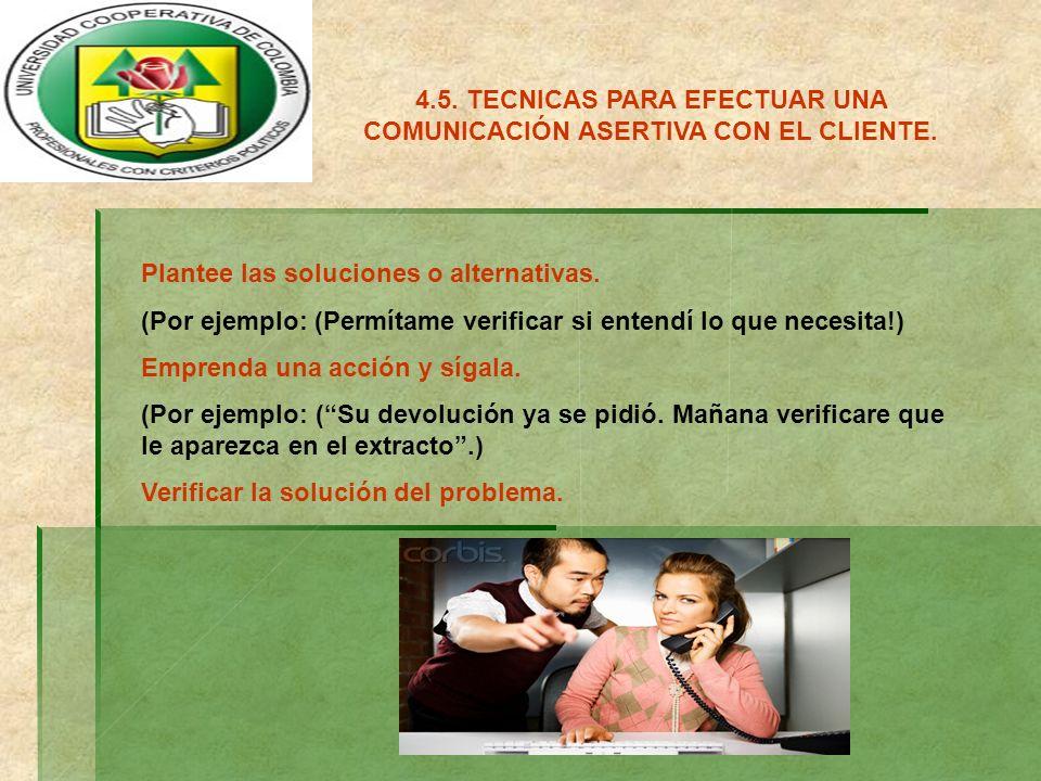 4.5. TECNICAS PARA EFECTUAR UNA COMUNICACIÓN ASERTIVA CON EL CLIENTE. Plantee las soluciones o alternativas. (Por ejemplo: (Permítame verificar si ent