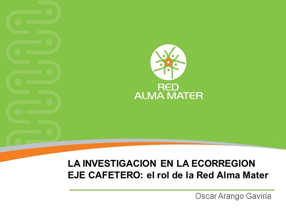 LA INVESTIGACION EN LA ECORREGION EJE CAFETERO: el rol de la Red Alma Mater Oscar Arango Gaviria