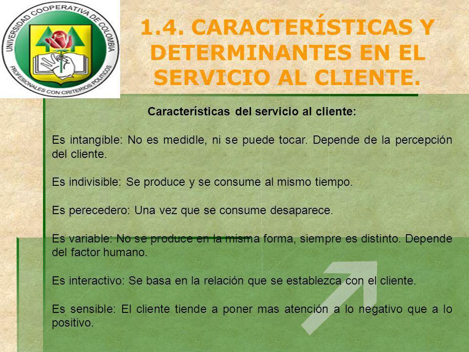 1.4. CARACTERÍSTICAS Y DETERMINANTES EN EL SERVICIO AL CLIENTE. Características del servicio al cliente: Es intangible: No es medidle, ni se puede toc