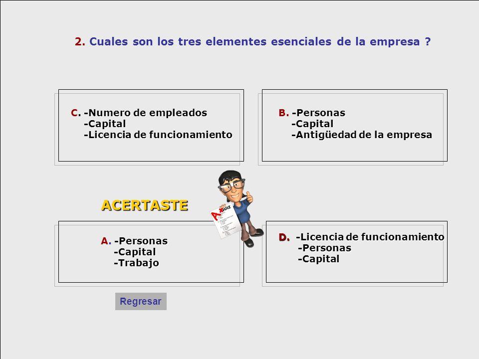 2. Cuales son los tres elementes esenciales de la empresa ? ACERTASTE -Numero de empleados C. -Numero de empleados -Capital -Capital -Licencia de func