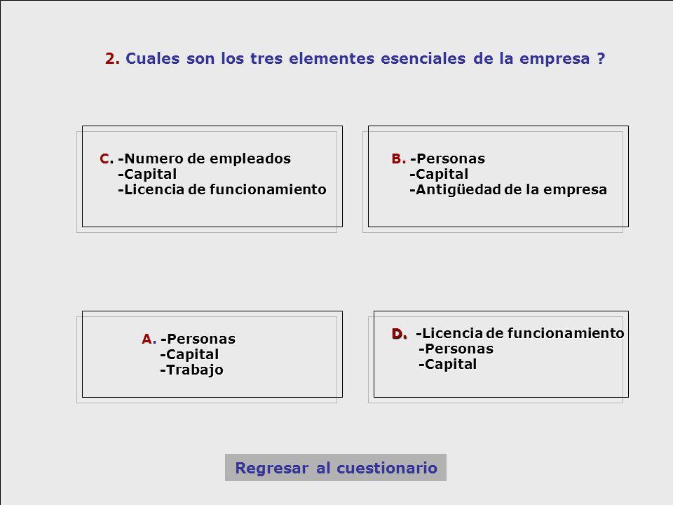 2. Cuales son los tres elementes esenciales de la empresa ? Regresar al cuestionario -Numero de empleados C. -Numero de empleados -Capital -Capital -L