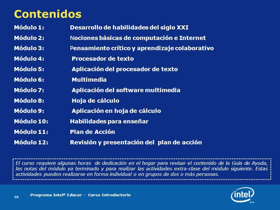 Programa Intel ® Educar - Curso Introductorio 16 Contenidos Módulo 1: Desarrollo de habilidades del siglo XXI Módulo 2: Nociones básicas de computación e Internet Módulo 3: Pensamiento crítico y aprendizaje colaborativo Módulo 4: Procesador de texto Módulo 5: Aplicación del procesador de texto Módulo 6: Multimedia Módulo 7: Aplicación del software multimedia Módulo 8: Hoja de cálculo Módulo 9: Aplicación en hoja de cálculo Módulo 10: Habilidades para enseñar Módulo 11:Plan de Acción Módulo 12:Revisión y presentación del plan de acción El curso requiere algunas horas de dedicación en el hogar para revisar el contenido de la Guía de Ayuda, las notas del módulo ya terminado y para realizar las actividades extra-clase del módulo siguiente.