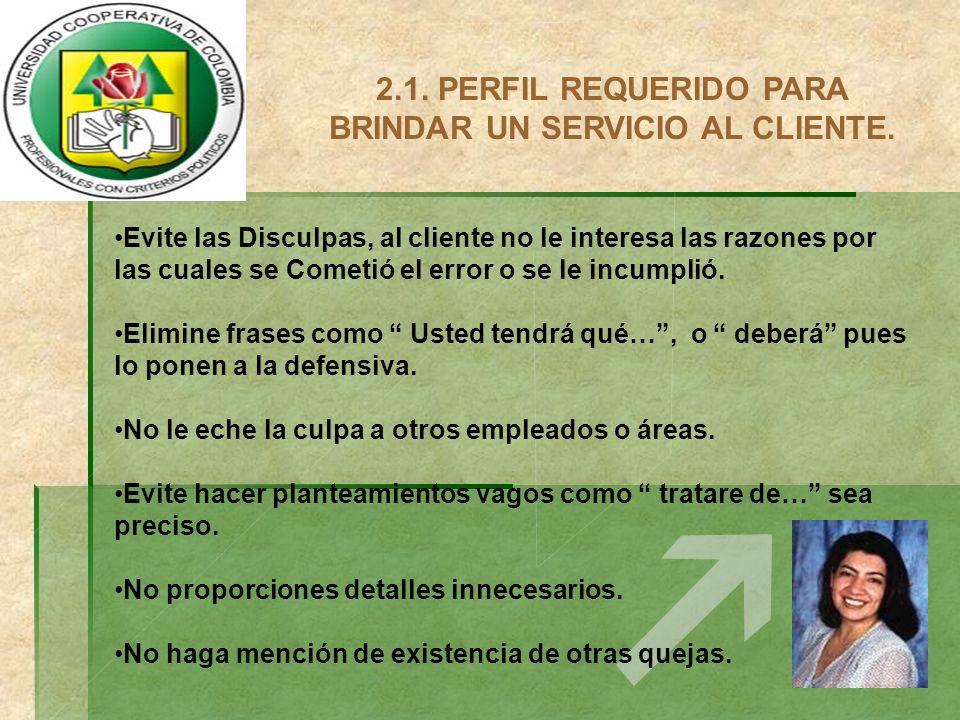 2.1. PERFIL REQUERIDO PARA BRINDAR UN SERVICIO AL CLIENTE. Evite las Disculpas, al cliente no le interesa las razones por las cuales se Cometió el err