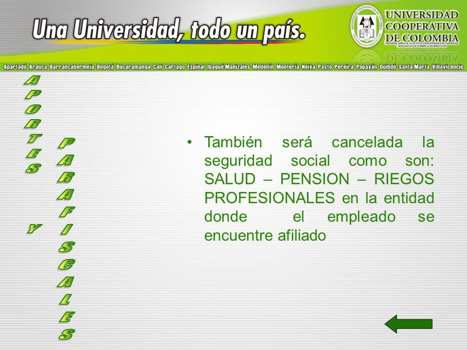 También será cancelada la seguridad social como son: SALUD – PENSION – RIEGOS PROFESIONALES en la entidad donde el empleado se encuentre afiliado