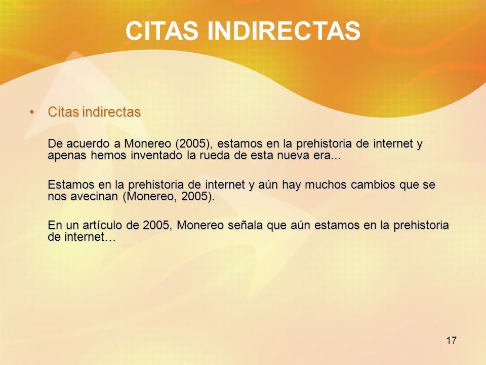 17 CITAS INDIRECTAS Citas indirectasCitas indirectas De acuerdo a Monereo (2005), estamos en la prehistoria de internet y apenas hemos inventado la ru