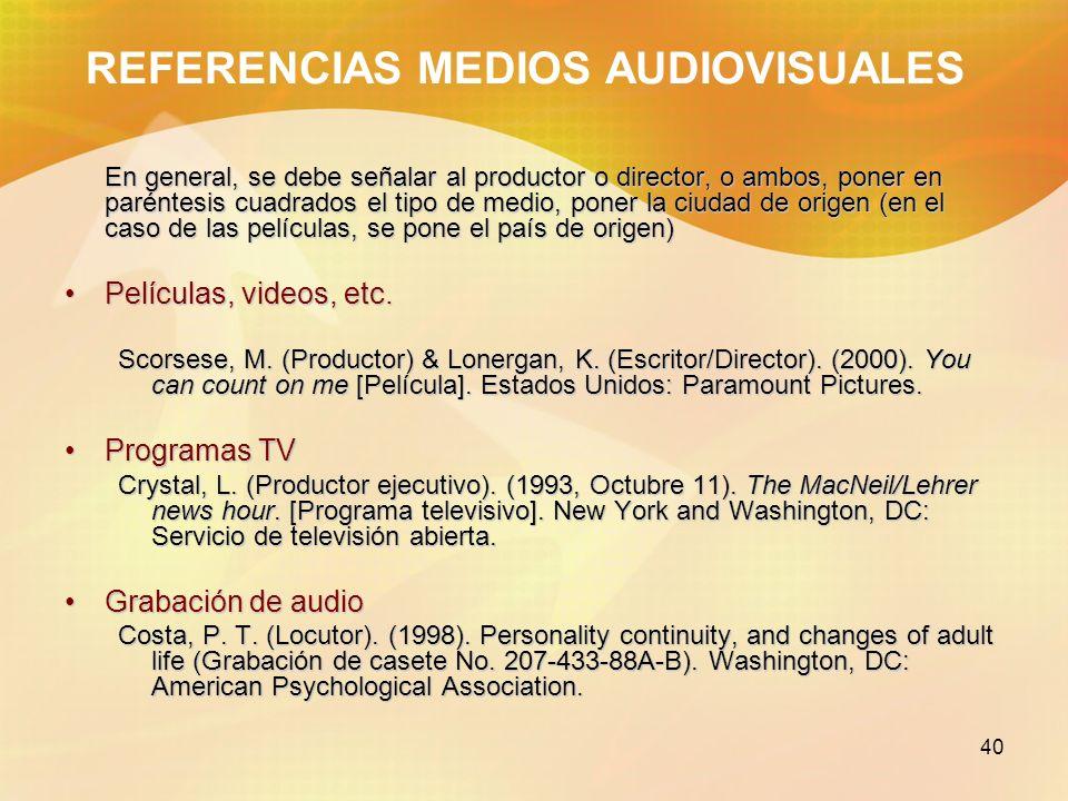 40 REFERENCIAS MEDIOS AUDIOVISUALES En general, se debe señalar al productor o director, o ambos, poner en paréntesis cuadrados el tipo de medio, pone