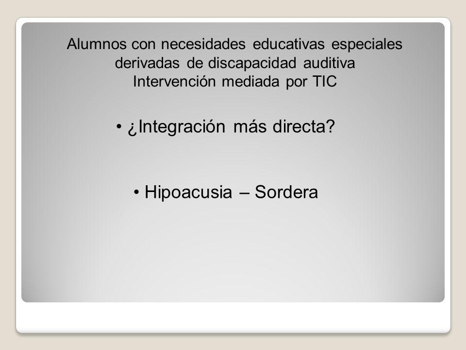 Alumnos con necesidades educativas especiales derivadas de discapacidad auditiva Intervención mediada por TIC ¿Integración más directa? Hipoacusia – S