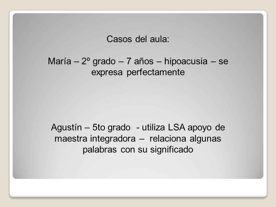 Casos del aula: María – 2º grado – 7 años – hipoacusia – se expresa perfectamente Agustín – 5to grado - utiliza LSA apoyo de maestra integradora – rel