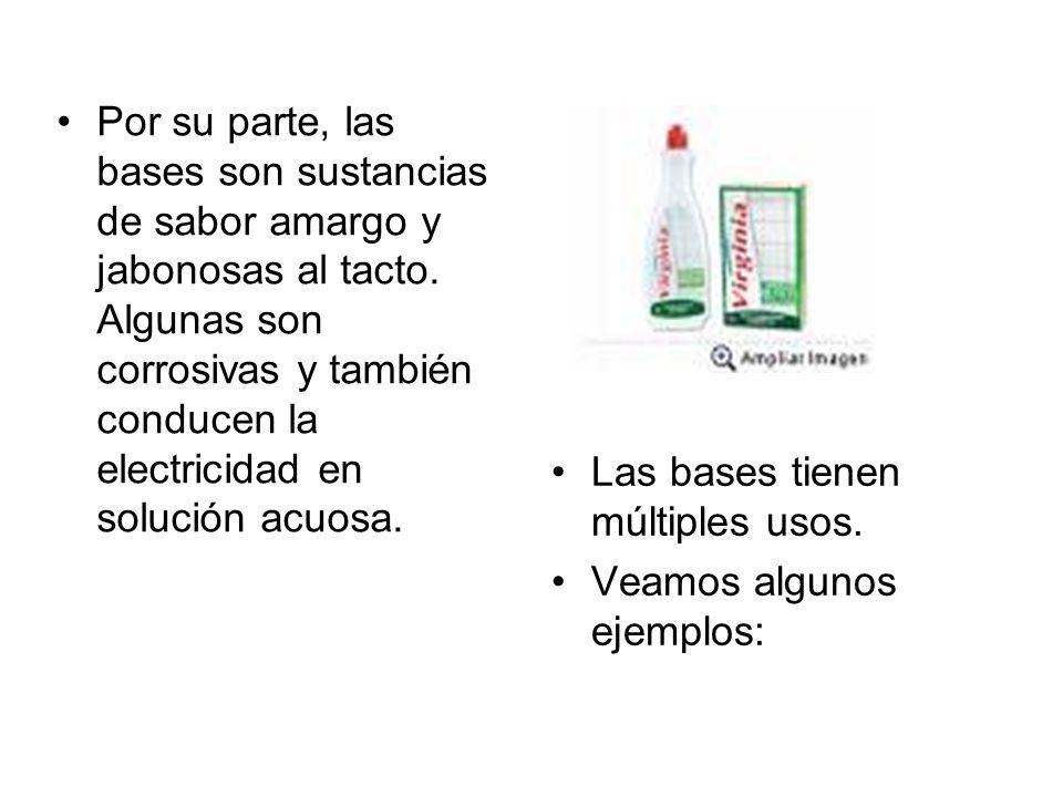 BasesFormula químicaAlgunos usos Hidróxido de sodio NaOH (corrosivo) Utilizado en la elaboración de jabones y papel; y en el hogar esta presente en los limpiadores para hornos y en los productos para destapar tuberías.