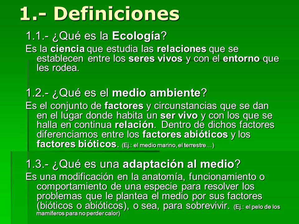 1.- Definiciones 1.1.- ¿Qué es la Ecología? Es la ciencia que estudia las relaciones que se establecen entre los seres vivos y con el entorno que les
