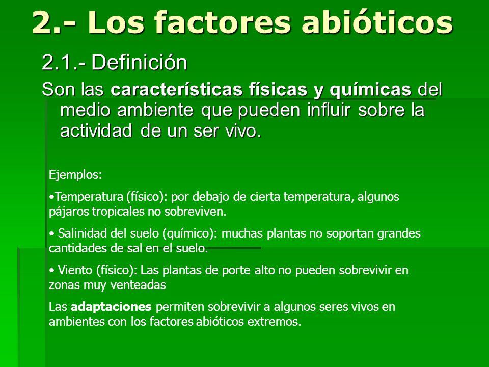 2.- Los factores abióticos 2.1.- Definición Son las características físicas y químicas del medio ambiente que pueden influir sobre la actividad de un