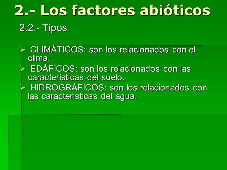 2.- Los factores abióticos 2.2.- Tipos C CLIMÁTICOS: son los relacionados con el clima. E EDÁFICOS: son los relacionados con las características del s