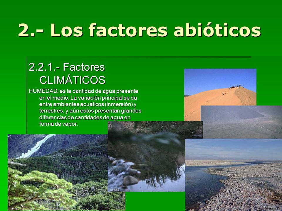 2.2.1.- Factores CLIMÁTICOS HUMEDAD: es la cantidad de agua presente en el medio. La variación principal se da entre ambientes acuáticos (inmersión) y