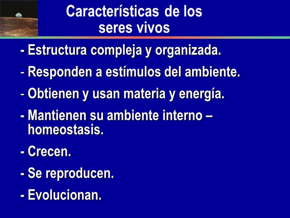 Características de los seres vivos - Estructura compleja y organizada. - Responden a estímulos del ambiente. - Obtienen y usan materia y energía. - Ma