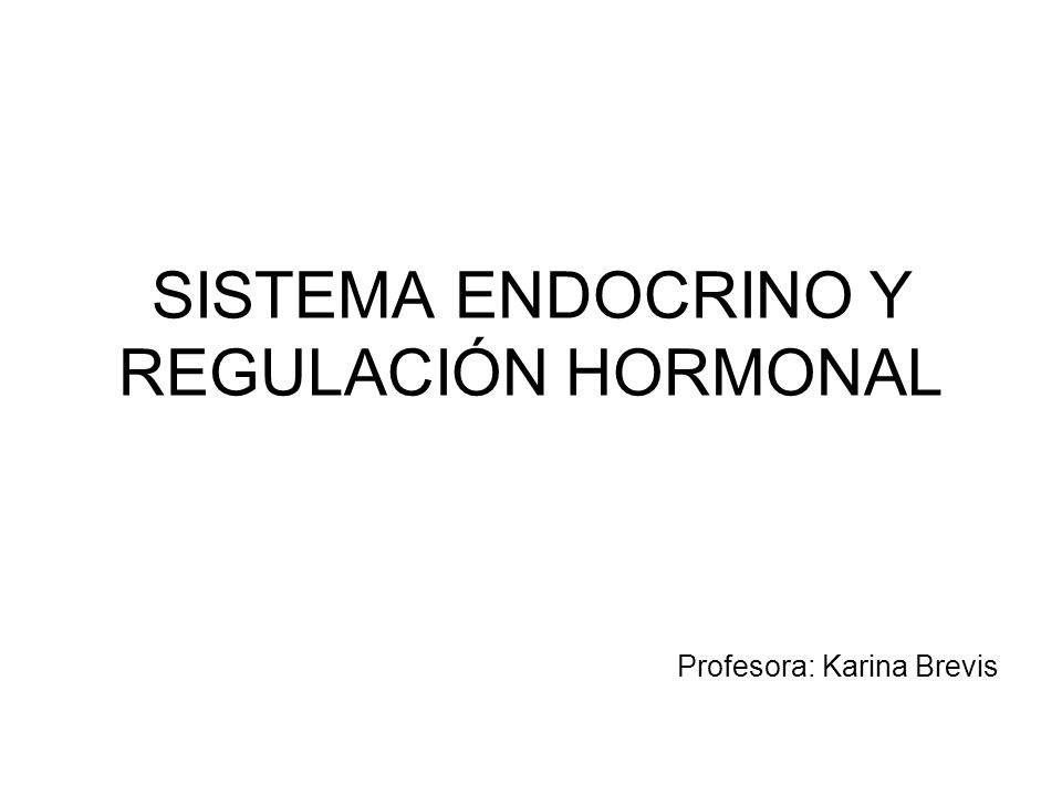 SISTEMA ENDOCRINO Y REGULACIÓN HORMONAL Profesora: Karina Brevis