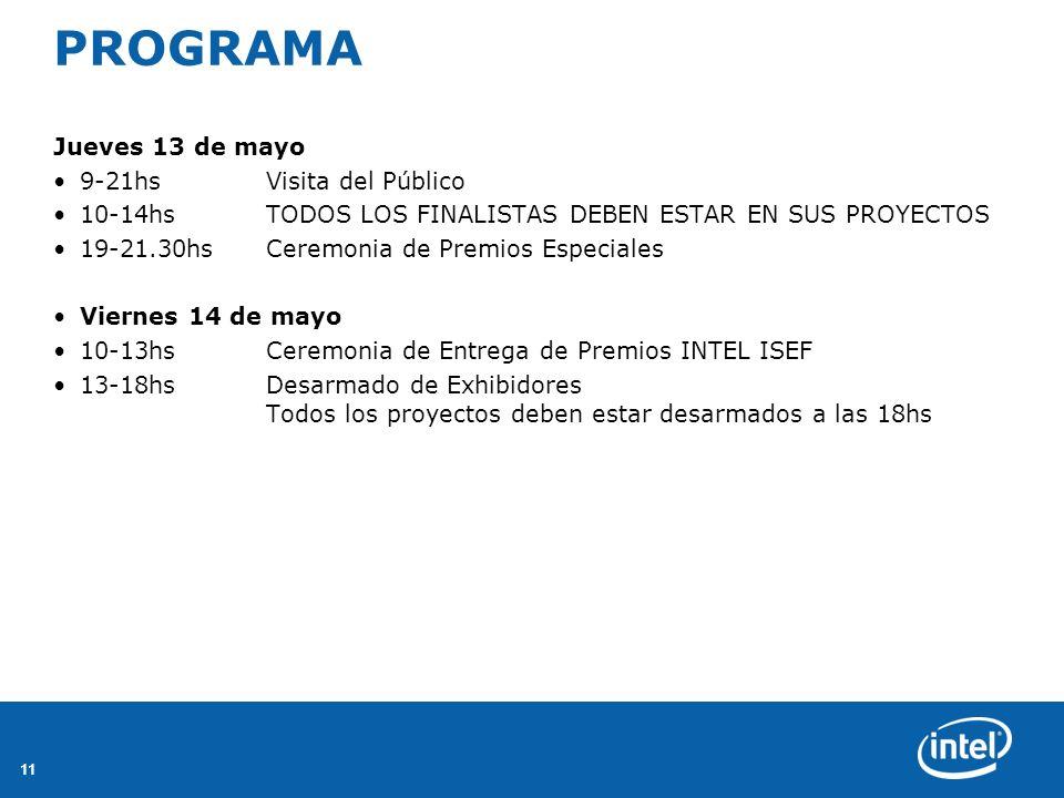 11 PROGRAMA Jueves 13 de mayo 9-21hsVisita del Público 10-14hsTODOS LOS FINALISTAS DEBEN ESTAR EN SUS PROYECTOS 19-21.30hsCeremonia de Premios Especiales Viernes 14 de mayo 10-13hsCeremonia de Entrega de Premios INTEL ISEF 13-18hsDesarmado de Exhibidores Todos los proyectos deben estar desarmados a las 18hs