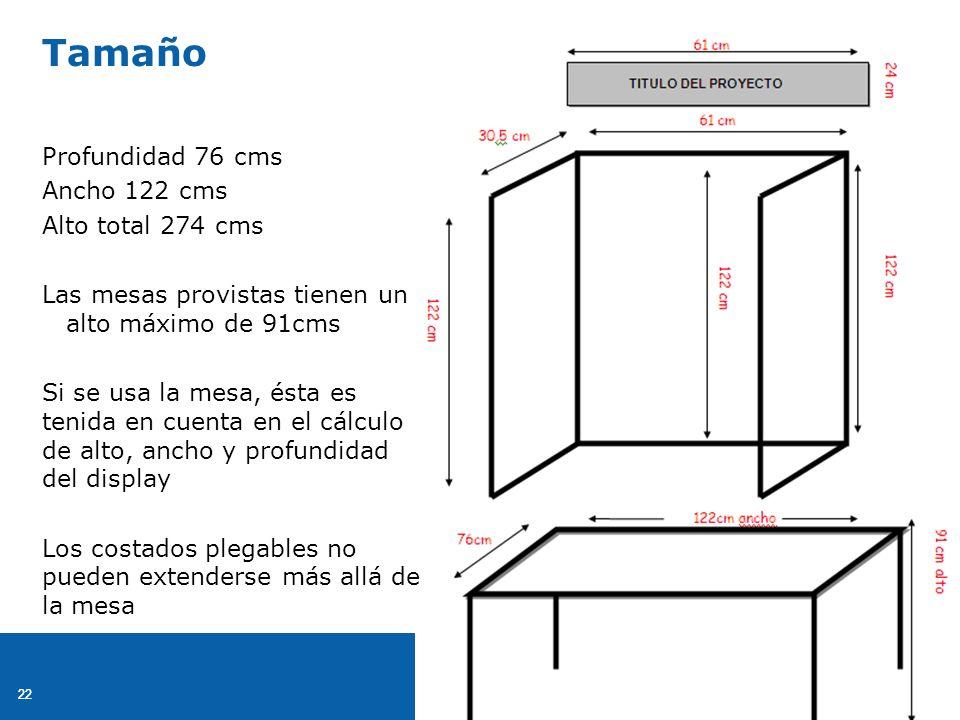 22 Profundidad 76 cms Ancho 122 cms Alto total 274 cms Las mesas provistas tienen un alto máximo de 91cms Si se usa la mesa, ésta es tenida en cuenta en el cálculo de alto, ancho y profundidad del display Los costados plegables no pueden extenderse más allá de la mesa Tamaño