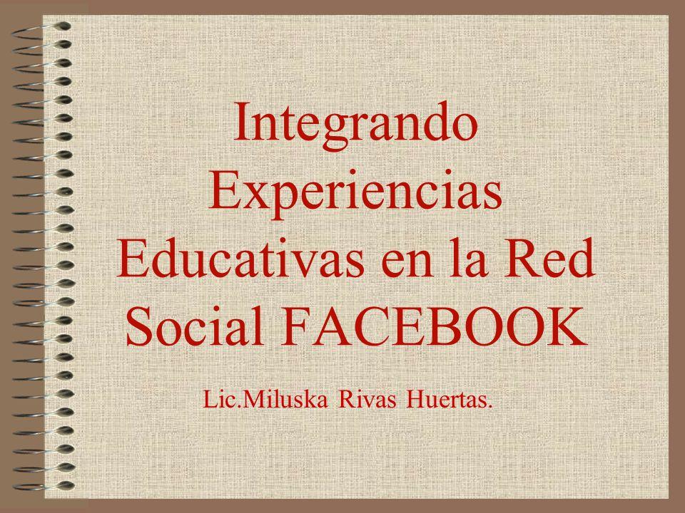 Integrando Experiencias Educativas en la Red Social FACEBOOK Lic.Miluska Rivas Huertas.