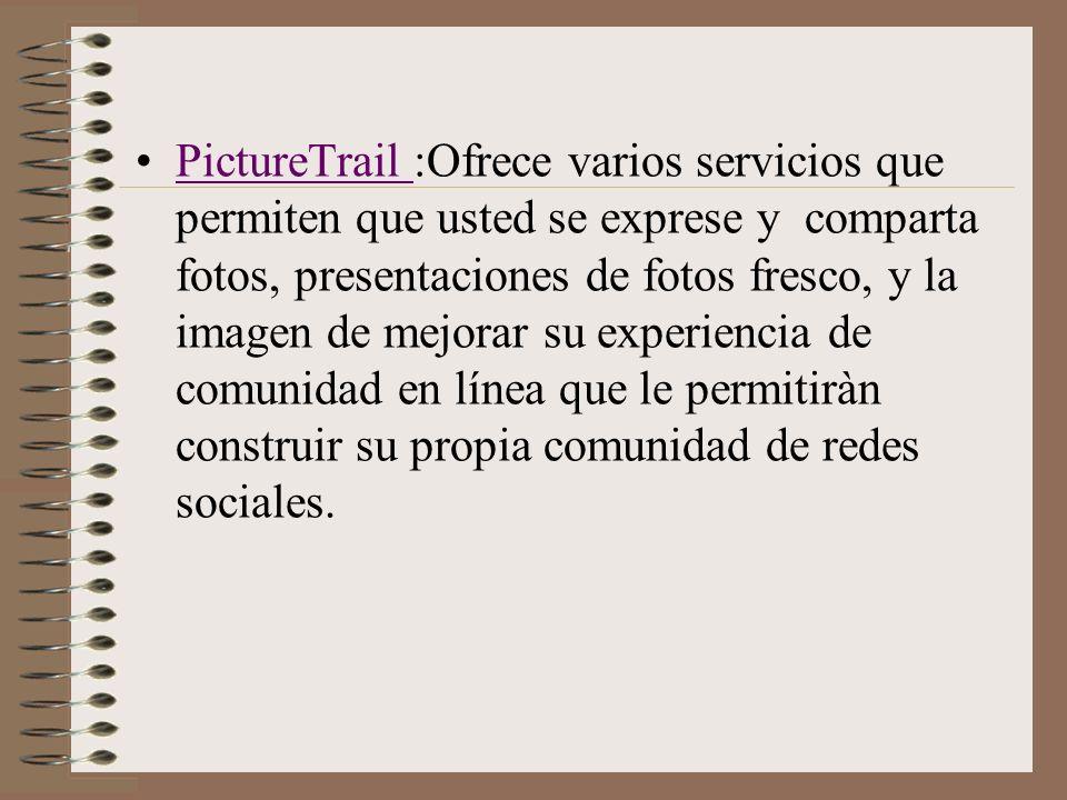 PictureTrail :Ofrece varios servicios que permiten que usted se exprese y comparta fotos, presentaciones de fotos fresco, y la imagen de mejorar su experiencia de comunidad en línea que le permitiràn construir su propia comunidad de redes sociales.PictureTrail