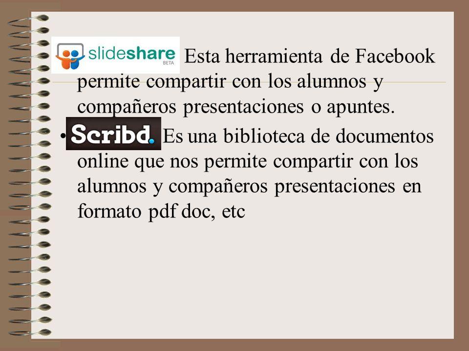 SlideShare: Esta herramienta de Facebook permite compartir con los alumnos y compañeros presentaciones o apuntes.SlideShare SCRIBD:Es una biblioteca de documentos online que nos permite compartir con los alumnos y compañeros presentaciones en formato pdf doc, etcSCRIBD