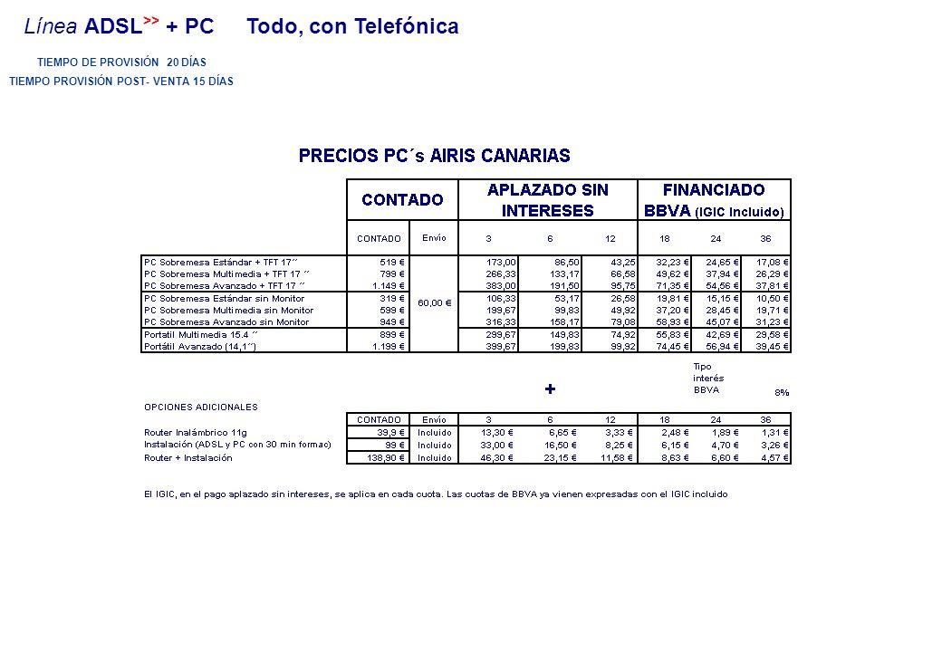 TIEMPO DE PROVISIÓN 20 DÍAS TIEMPO PROVISIÓN POST- VENTA 15 DÍAS Línea ADSL >> + PC Todo, con Telefónica