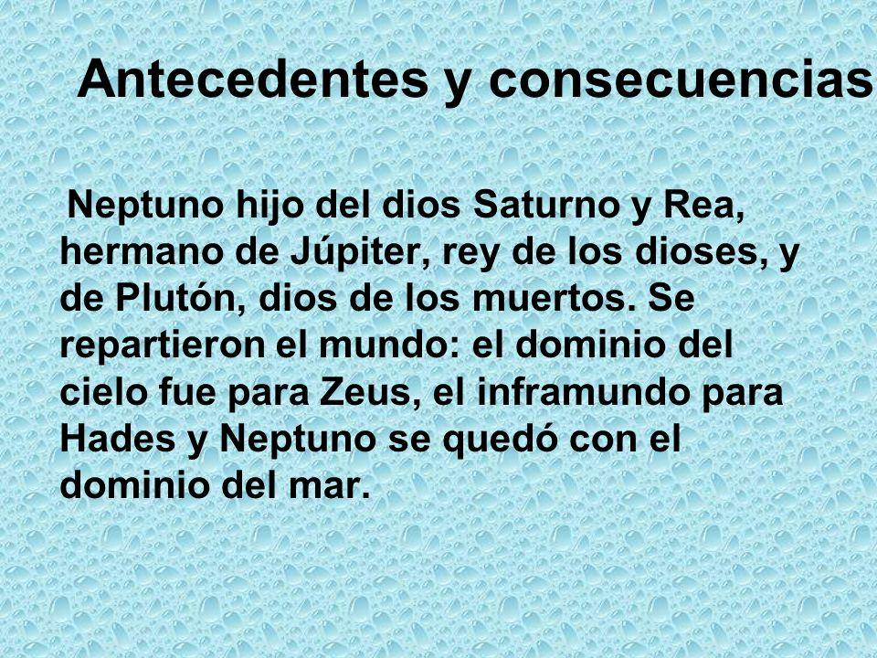 Antecedentes y consecuencias Neptuno hijo del dios Saturno y Rea, hermano de Júpiter, rey de los dioses, y de Plutón, dios de los muertos.