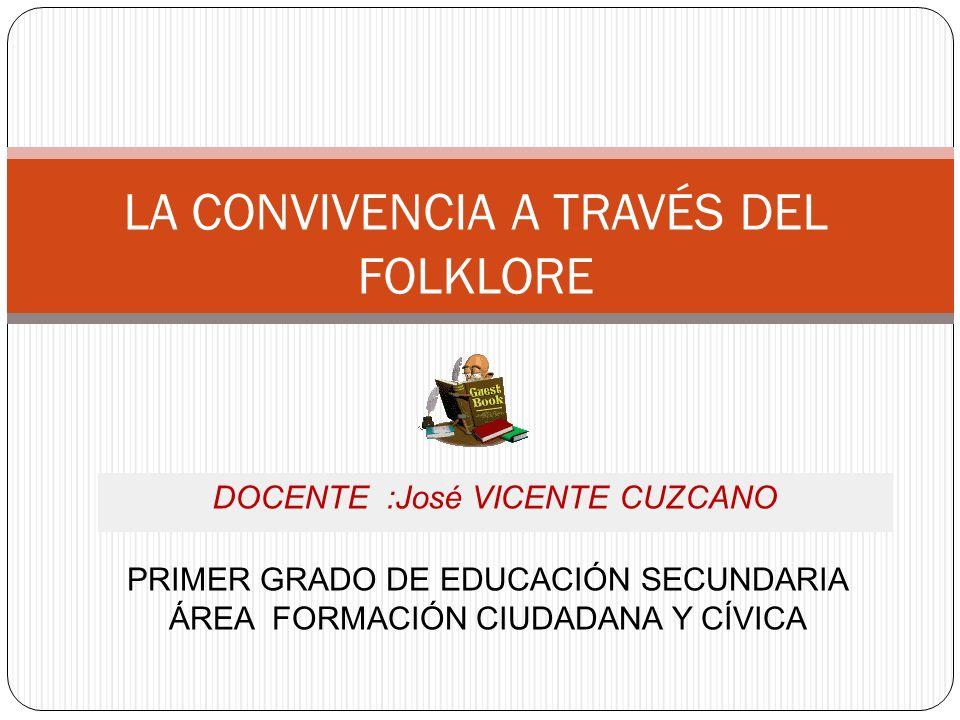 PRIMER GRADO DE EDUCACIÓN SECUNDARIA ÁREA FORMACIÓN CIUDADANA Y CÍVICA LA CONVIVENCIA A TRAVÉS DEL FOLKLORE DOCENTE :José VICENTE CUZCANO