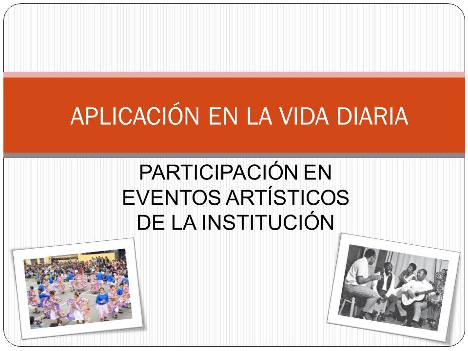 PARTICIPACIÓN EN EVENTOS ARTÍSTICOS DE LA INSTITUCIÓN APLICACIÓN EN LA VIDA DIARIA