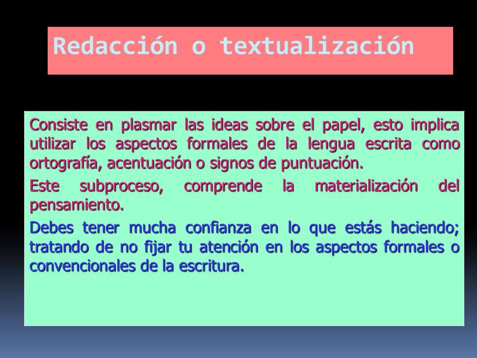 Redacción o textualización Consiste en plasmar las ideas sobre el papel, esto implica utilizar los aspectos formales de la lengua escrita como ortogra