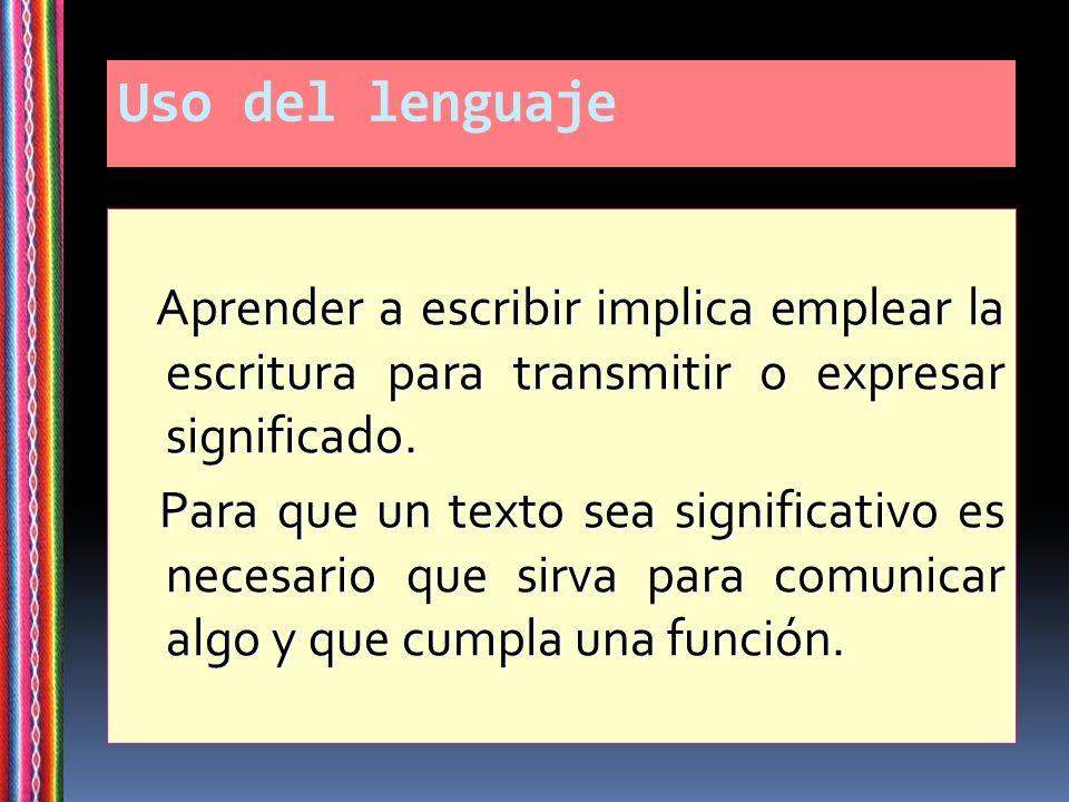 Uso del lenguaje Aprender a escribir implica emplear la escritura para transmitir o expresar significado. Aprender a escribir implica emplear la escri
