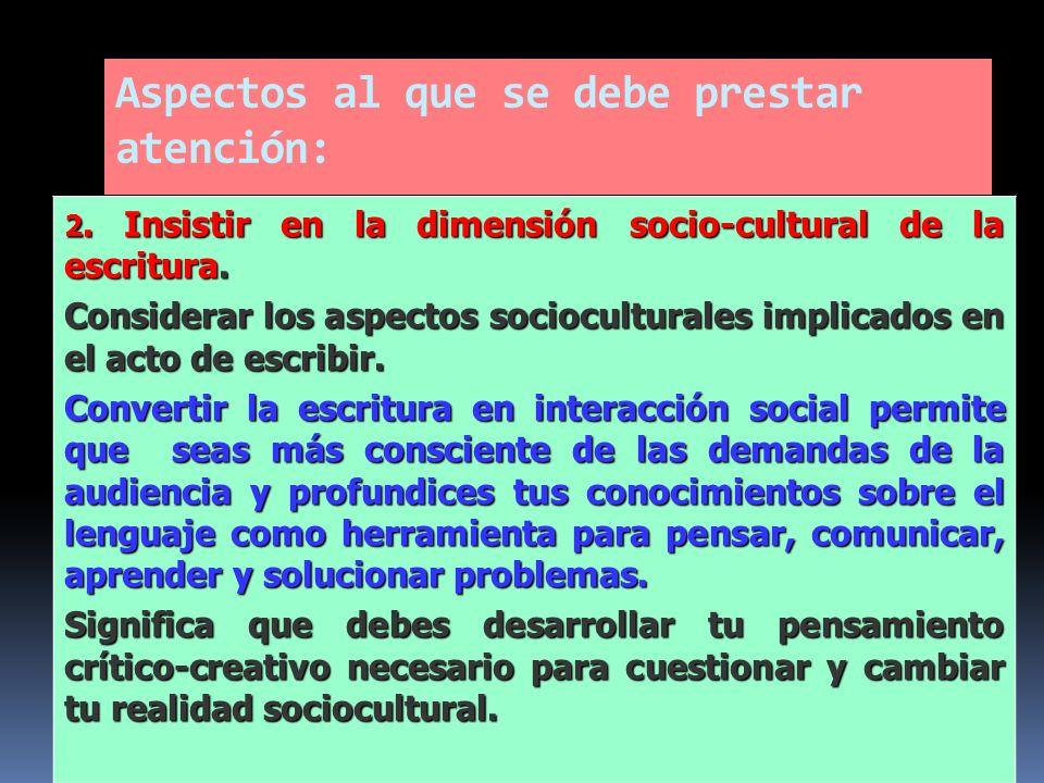 Aspectos al que se debe prestar atención: 2. Insistir en la dimensión socio-cultural de la escritura. Considerar los aspectos socioculturales implicad