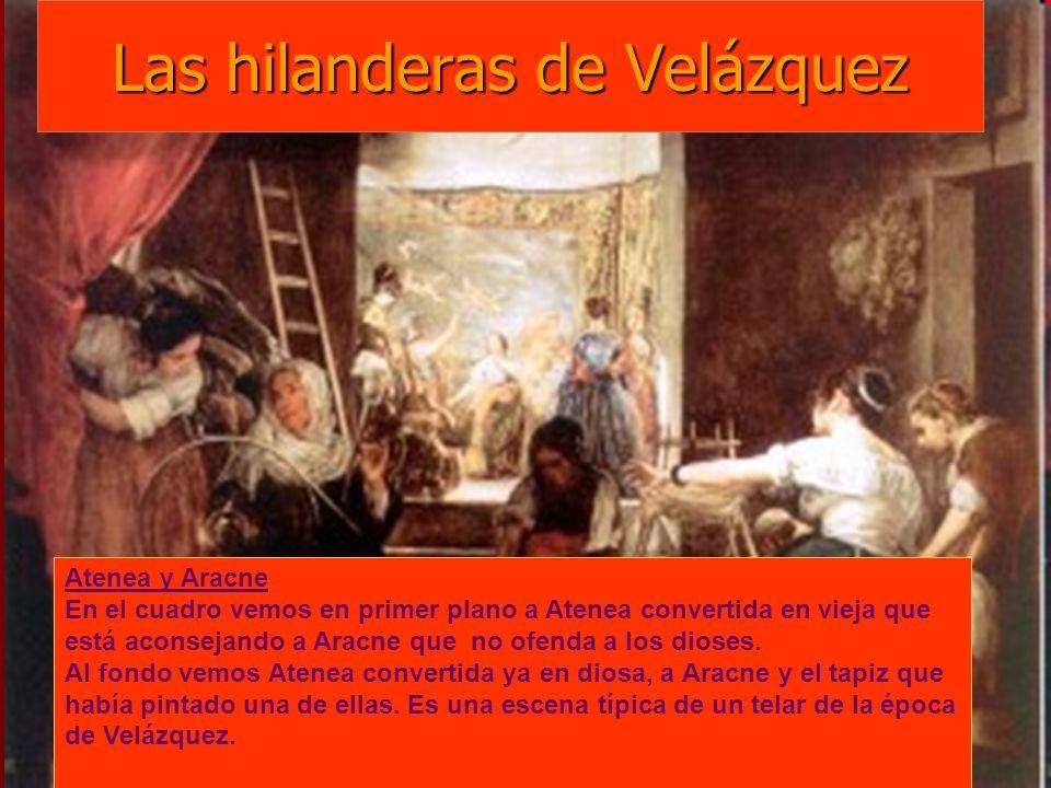 Las hilanderas de Velázquez EL MITO : Aracne era hija de un tintorero de Lidia; era una gran experta en el arte de tejer y bordar y las ninfas del bosque acudían a ver su obra connsiderándola discípula de la diosa Atenea, que era la diosa de las hilanderas y bordadoras.