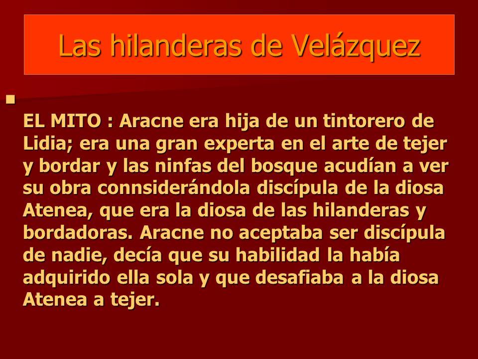 Las hilanderas de Velázquez EL MITO : Aracne era hija de un tintorero de Lidia; era una gran experta en el arte de tejer y bordar y las ninfas del bos