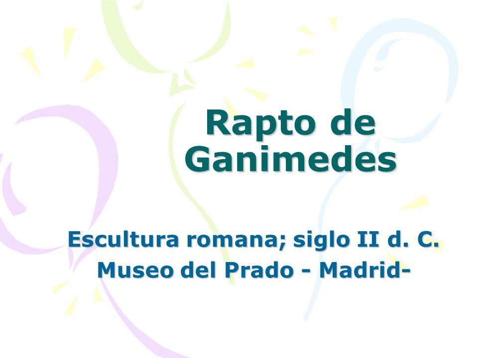Rapto de Ganimedes Escultura romana; siglo II d. C. Museo del Prado - Madrid-