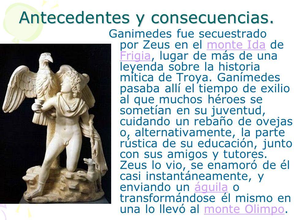 Antecedentes y consecuencias. Ganimedes fue secuestrado por Zeus en el monte Ida de Frigia, lugar de más de una leyenda sobre la historia mítica de Tr