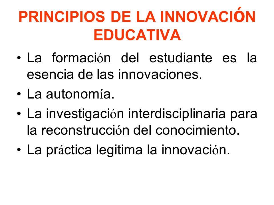 PRINCIPIOS DE LA INNOVACI Ó N EDUCATIVA La formaci ó n del estudiante es la esencia de las innovaciones.