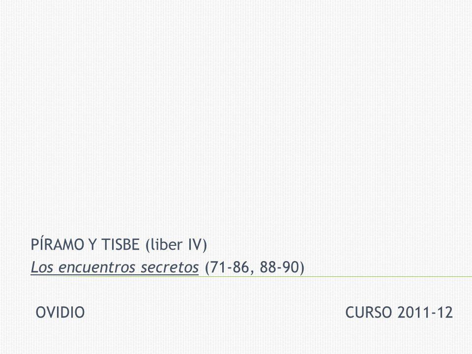 PÍRAMO Y TISBE (liber IV) Los encuentros secretos (71-86, 88-90) OVIDIO CURSO 2011-12