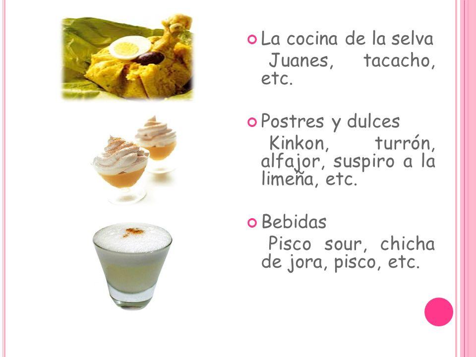 La cocina de la selva Juanes, tacacho, etc. Postres y dulces Kinkon, turrón, alfajor, suspiro a la limeña, etc. Bebidas Pisco sour, chicha de jora, pi