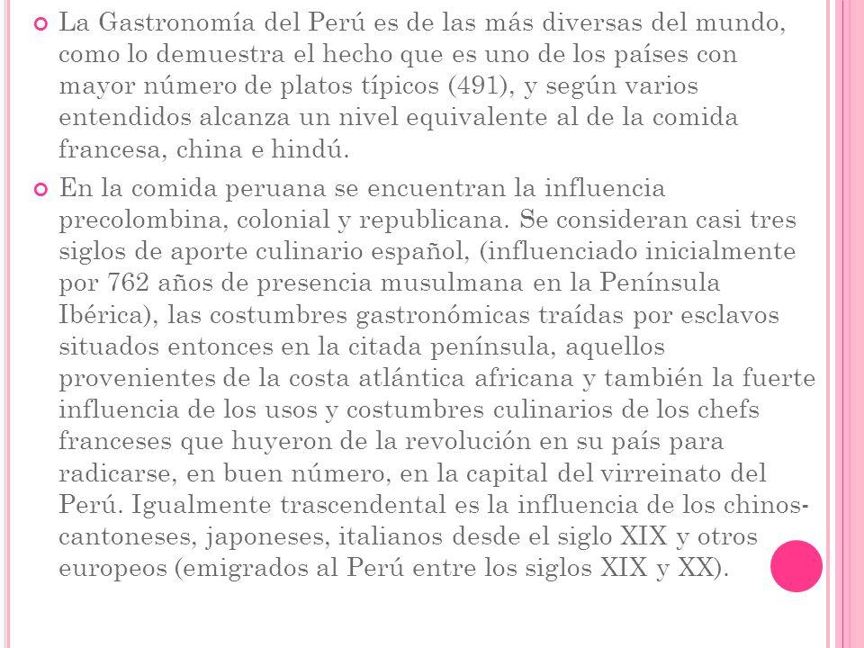 La Gastronomía del Perú es de las más diversas del mundo, como lo demuestra el hecho que es uno de los países con mayor número de platos típicos (491)
