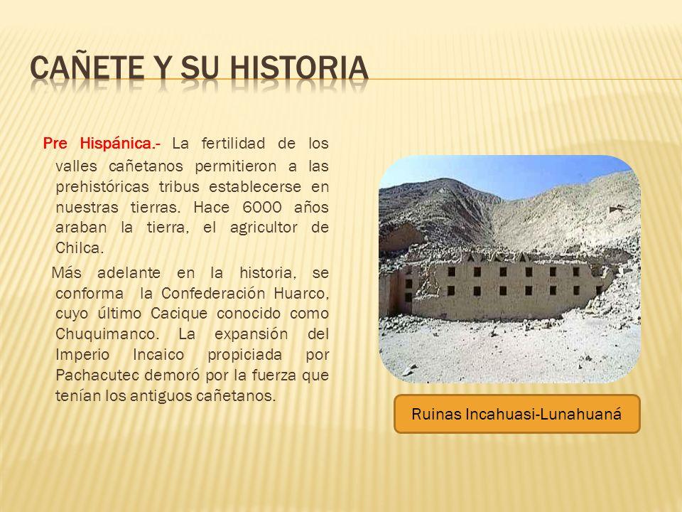 Pre Hispánica.- La fertilidad de los valles cañetanos permitieron a las prehistóricas tribus establecerse en nuestras tierras. Hace 6000 años araban l