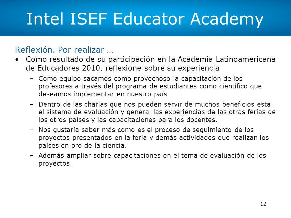 12 Intel ISEF Educator Academy Reflexión. Por realizar … Como resultado de su participación en la Academia Latinoamericana de Educadores 2010, reflexi
