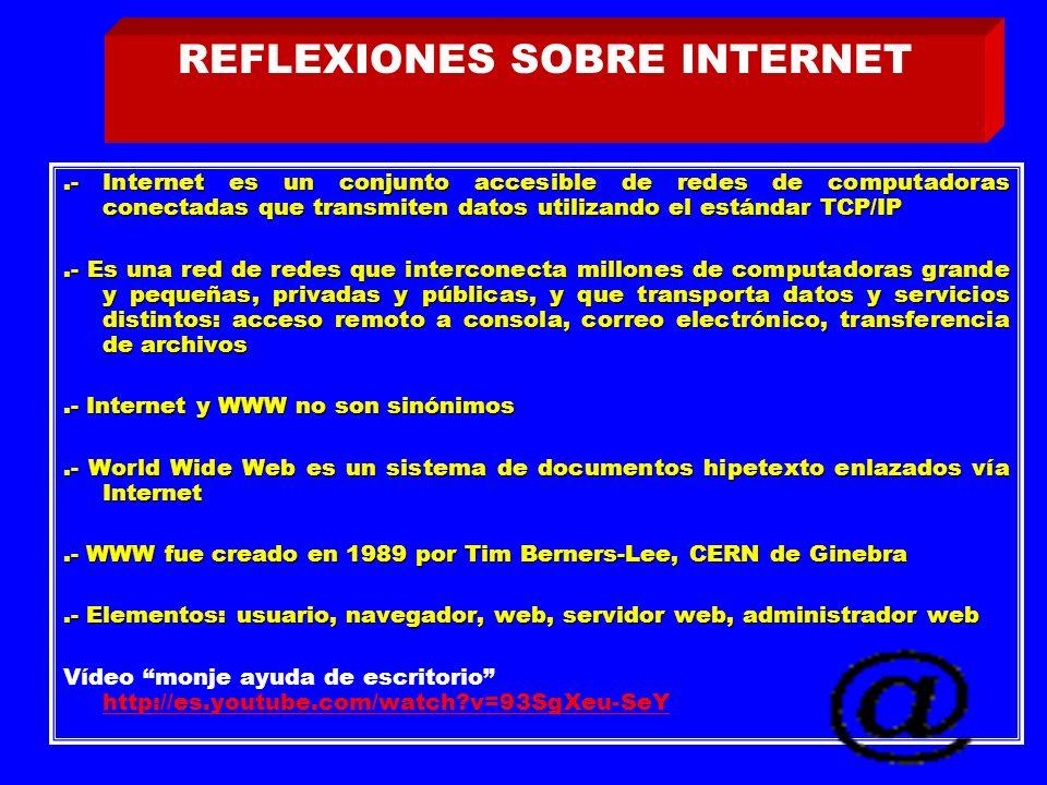 .- Internet es un conjunto accesible de redes de computadoras conectadas que transmiten datos utilizando el estándar TCP/IP.- Es una red de redes que interconecta millones de computadoras grande y pequeñas, privadas y públicas, y que transporta datos y servicios distintos: acceso remoto a consola, correo electrónico, transferencia de archivos.- Internet y WWW no son sinónimos.- World Wide Web es un sistema de documentos hipetexto enlazados vía Internet.- WWW fue creado en 1989 por Tim Berners-Lee, CERN de Ginebra.- Elementos: usuario, navegador, web, servidor web, administrador web Vídeo monje ayuda de escritorio http://es.youtube.com/watch v=93SgXeu-SeY http://es.youtube.com/watch v=93SgXeu-SeY REFLEXIONES SOBRE INTERNET