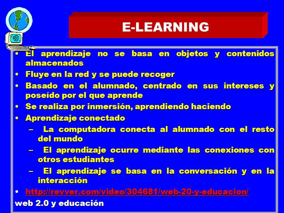 E-LEARNING El aprendizaje no se basa en objetos y contenidos almacenadosEl aprendizaje no se basa en objetos y contenidos almacenados Fluye en la red y se puede recogerFluye en la red y se puede recoger Basado en el alumnado, centrado en sus intereses y poseído por el que aprendeBasado en el alumnado, centrado en sus intereses y poseído por el que aprende Se realiza por inmersión, aprendiendo haciendoSe realiza por inmersión, aprendiendo haciendo Aprendizaje conectadoAprendizaje conectado –La computadora conecta al alumnado con el resto del mundo –El aprendizaje ocurre mediante las conexiones con otros estudiantes –El aprendizaje se basa en la conversación y en la interacción http://revver.com/video/304681/web-20-y-educacion/http://revver.com/video/304681/web-20-y-educacion/http://revver.com/video/304681/web-20-y-educacion/ web 2.0 y educación