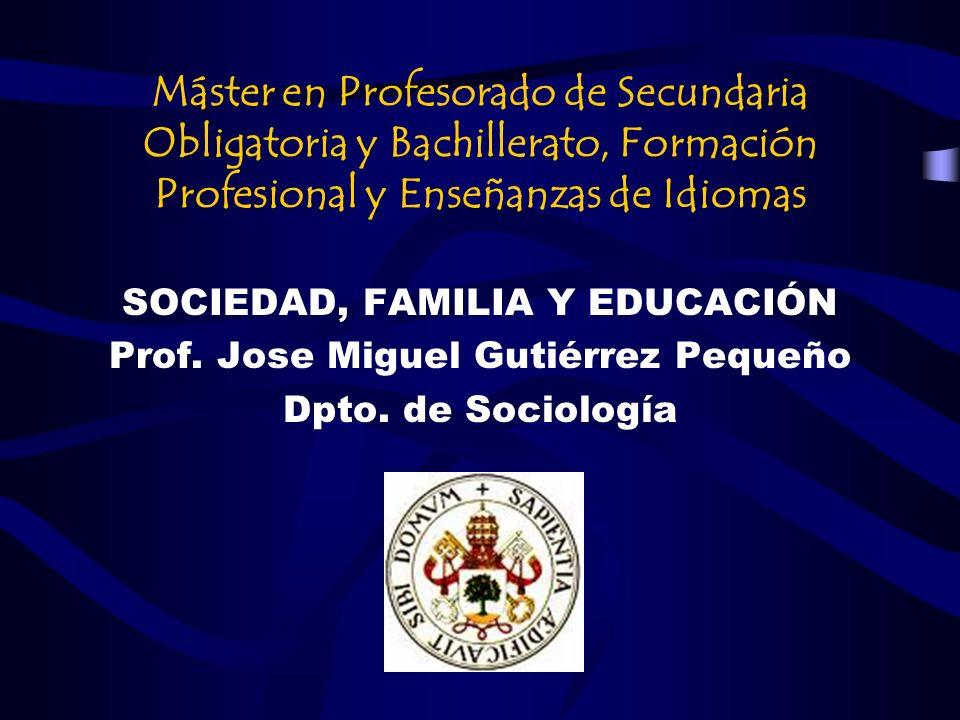 Máster en Profesorado de Secundaria Obligatoria y Bachillerato, Formación Profesional y Enseñanzas de Idiomas SOCIEDAD, FAMILIA Y EDUCACIÓN Prof. Jose