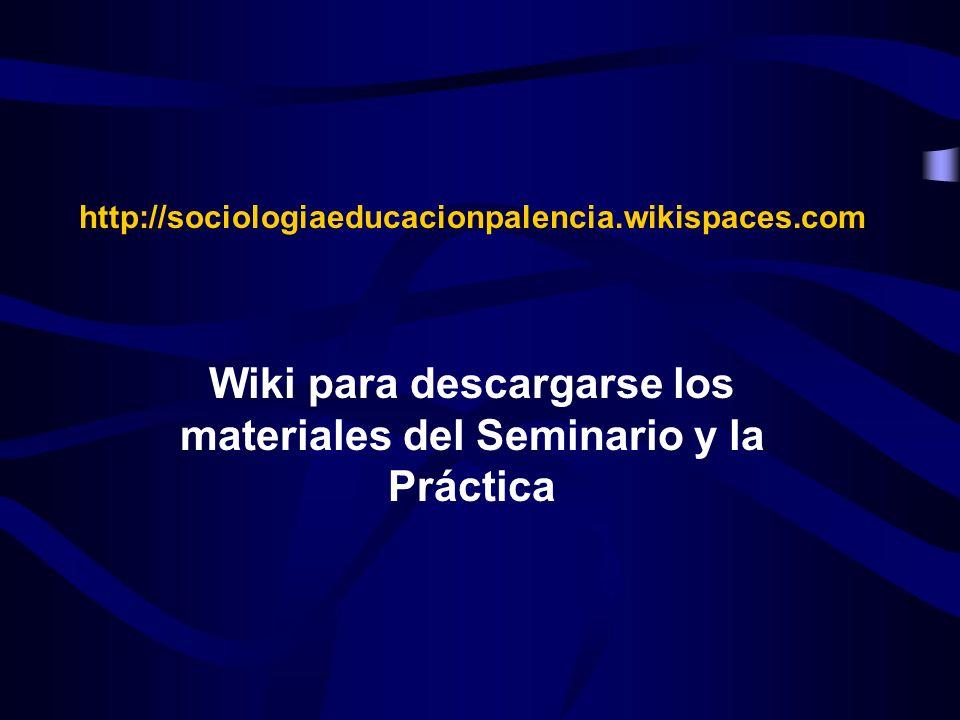 http://sociologiaeducacionpalencia.wikispaces.com Wiki para descargarse los materiales del Seminario y la Práctica