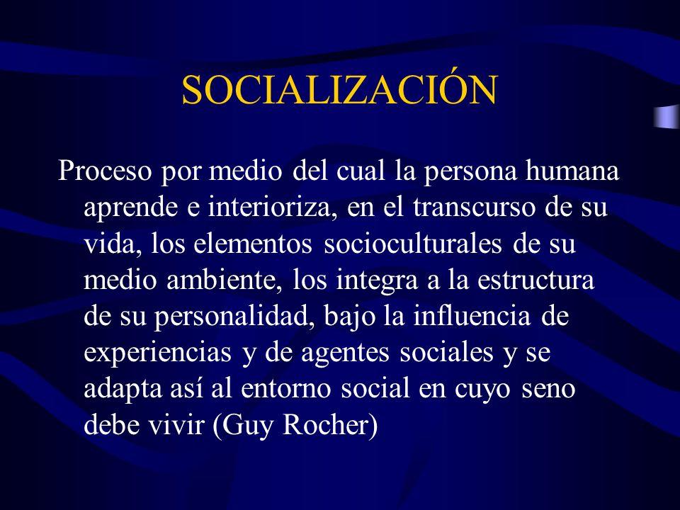 SOCIALIZACIÓN Proceso por medio del cual la persona humana aprende e interioriza, en el transcurso de su vida, los elementos socioculturales de su med