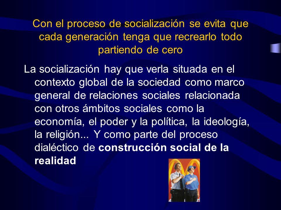 Con el proceso de socialización se evita que cada generación tenga que recrearlo todo partiendo de cero La socialización hay que verla situada en el c