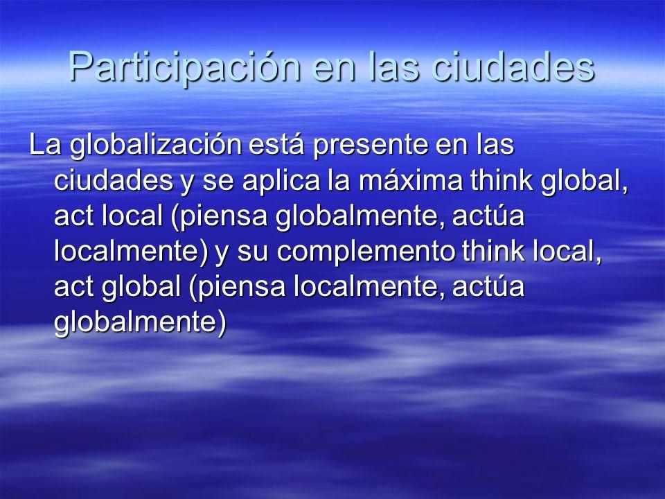 Participación en las ciudades La globalización está presente en las ciudades y se aplica la máxima think global, act local (piensa globalmente, actúa localmente) y su complemento think local, act global (piensa localmente, actúa globalmente)