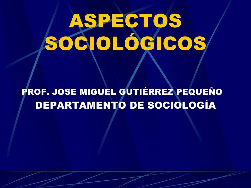 ASPECTOS SOCIOLÓGICOS PROF. JOSE MIGUEL GUTIÉRREZ PEQUEÑO DEPARTAMENTO DE SOCIOLOGÍA